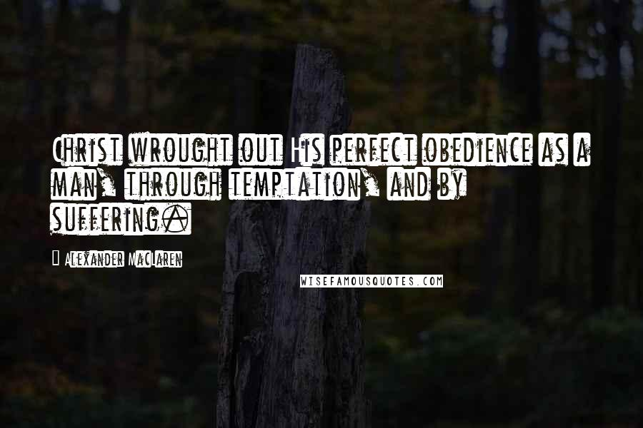 Alexander MacLaren quotes: Christ wrought out His perfect obedience as a man, through temptation, and by suffering.