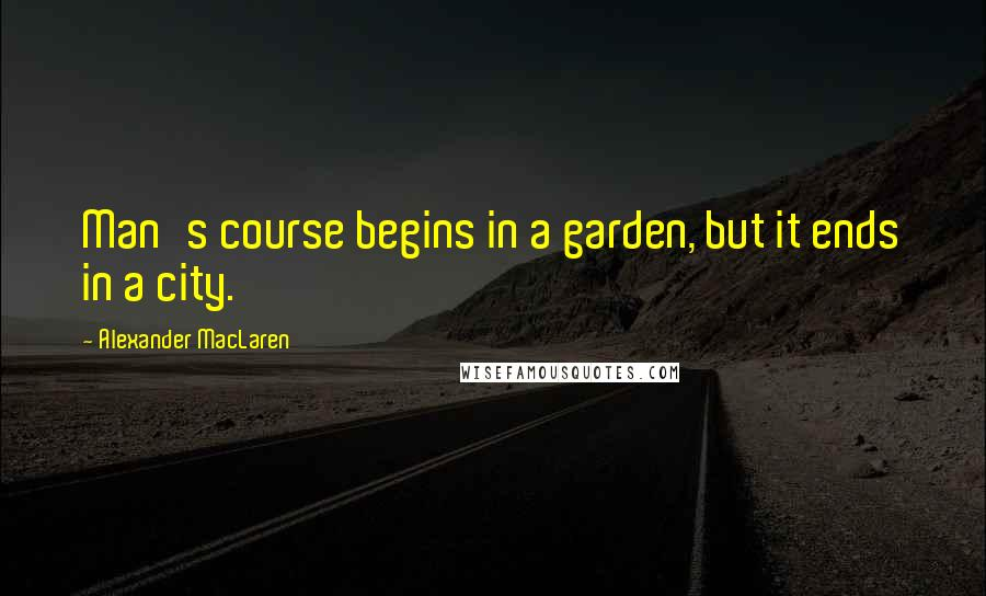 Alexander MacLaren quotes: Man's course begins in a garden, but it ends in a city.