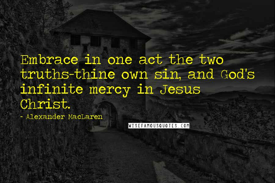Alexander MacLaren quotes: Embrace in one act the two truths-thine own sin, and God's infinite mercy in Jesus Christ.