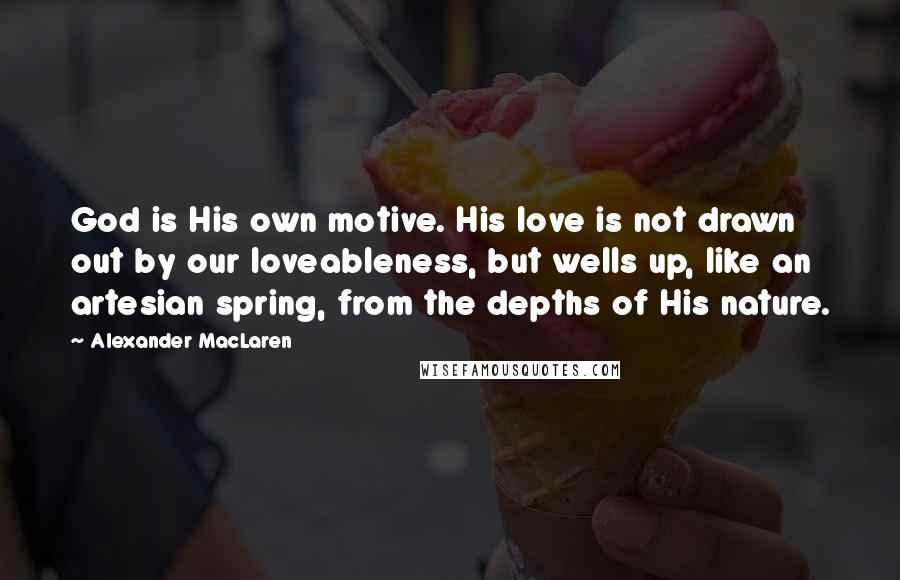 Alexander MacLaren quotes: God is His own motive. His love is not drawn out by our loveableness, but wells up, like an artesian spring, from the depths of His nature.