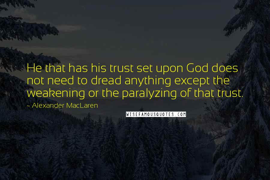 Alexander MacLaren quotes: He that has his trust set upon God does not need to dread anything except the weakening or the paralyzing of that trust.