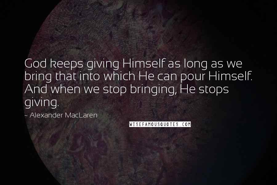 Alexander MacLaren quotes: God keeps giving Himself as long as we bring that into which He can pour Himself. And when we stop bringing, He stops giving.