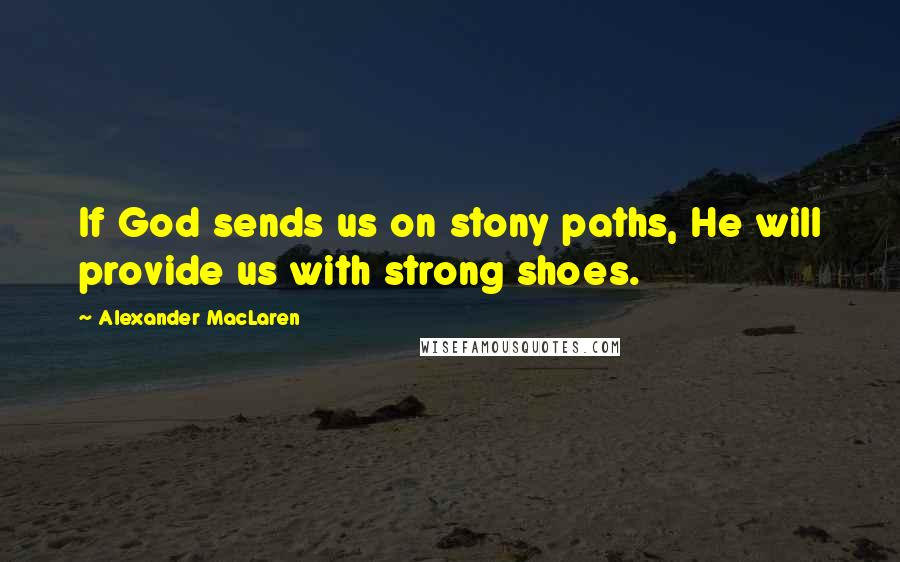 Alexander MacLaren quotes: If God sends us on stony paths, He will provide us with strong shoes.