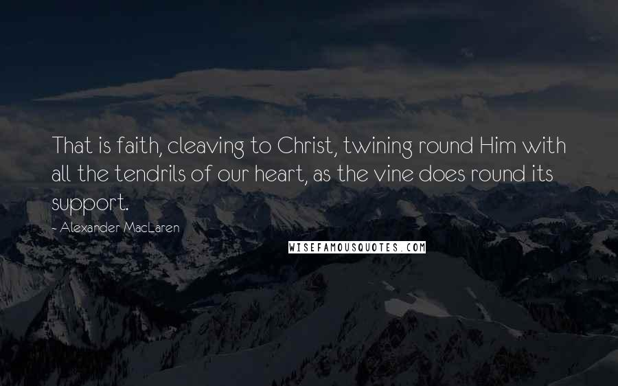 Alexander MacLaren quotes: That is faith, cleaving to Christ, twining round Him with all the tendrils of our heart, as the vine does round its support.