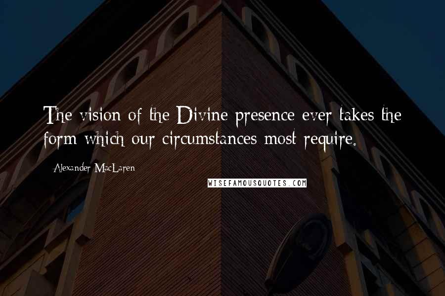 Alexander MacLaren quotes: The vision of the Divine presence ever takes the form which our circumstances most require.