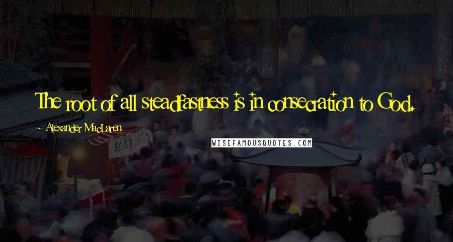 Alexander MacLaren quotes: The root of all steadfastness is in consecration to God.