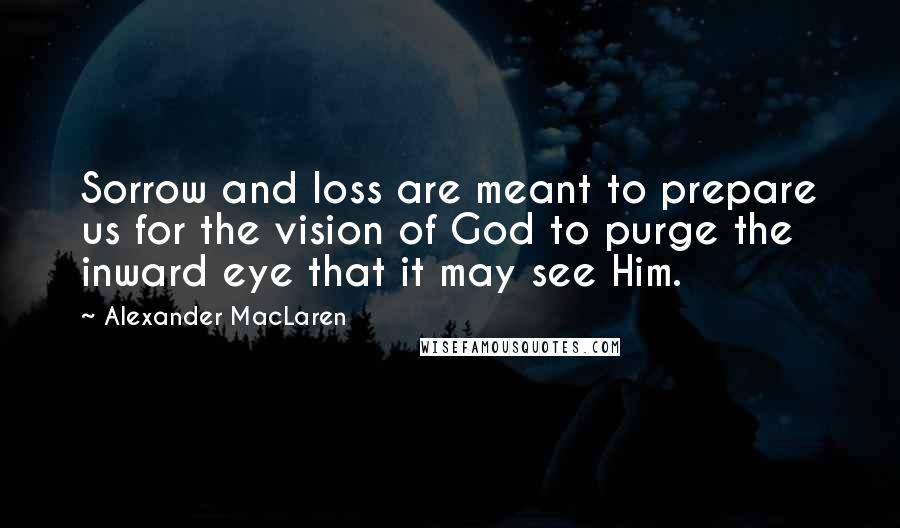 Alexander MacLaren quotes: Sorrow and loss are meant to prepare us for the vision of God to purge the inward eye that it may see Him.