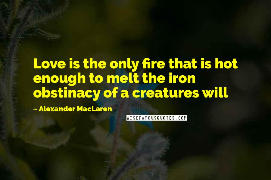 Alexander MacLaren quotes: Love is the only fire that is hot enough to melt the iron obstinacy of a creatures will