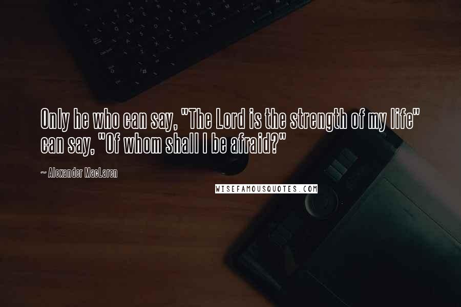 """Alexander MacLaren quotes: Only he who can say, """"The Lord is the strength of my life"""" can say, """"Of whom shall I be afraid?"""""""