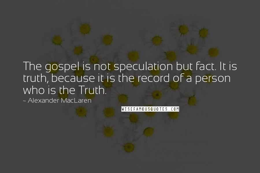 Alexander MacLaren quotes: The gospel is not speculation but fact. It is truth, because it is the record of a person who is the Truth.