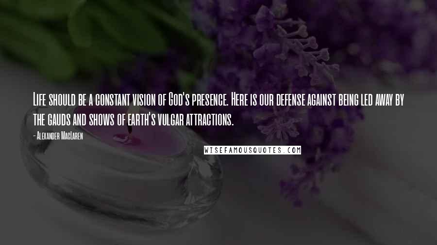 Alexander MacLaren quotes: Life should be a constant vision of God's presence. Here is our defense against being led away by the gauds and shows of earth's vulgar attractions.