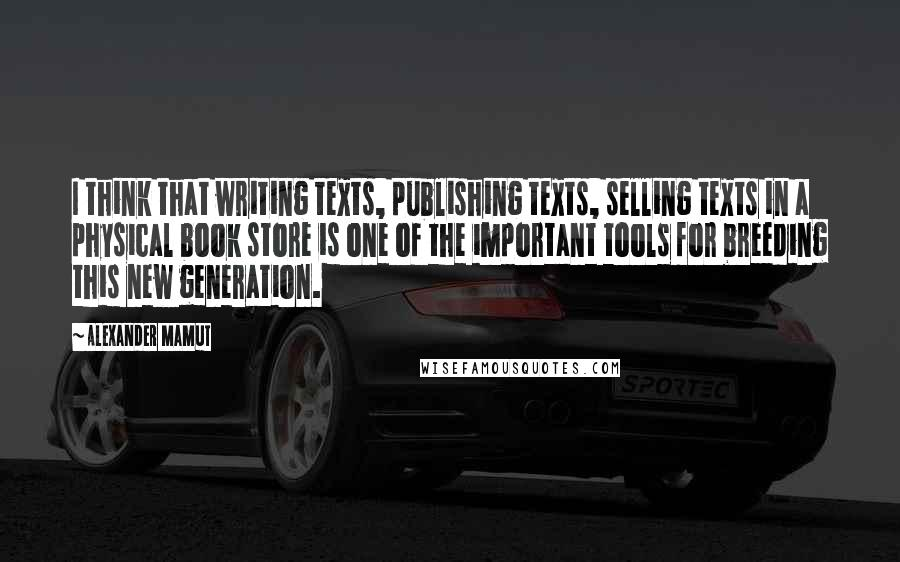 Alexander Mamut quotes: I think that writing texts, publishing texts, selling texts in a physical book store is one of the important tools for breeding this new generation.