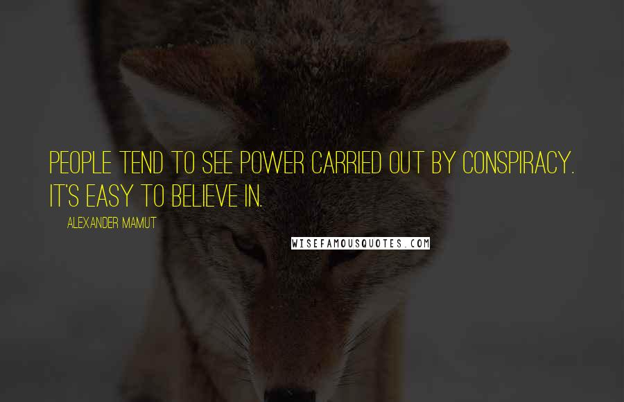 Alexander Mamut quotes: People tend to see power carried out by conspiracy. It's easy to believe in.
