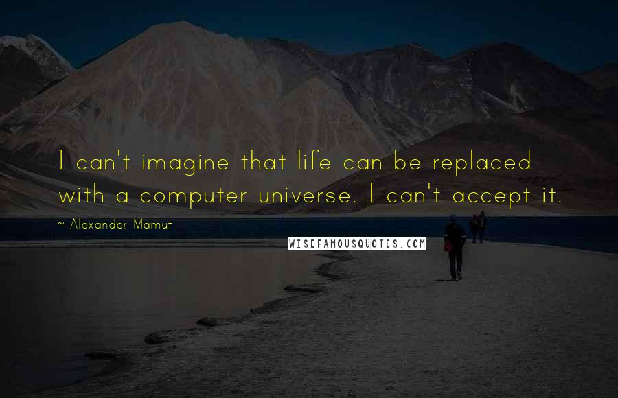 Alexander Mamut quotes: I can't imagine that life can be replaced with a computer universe. I can't accept it.