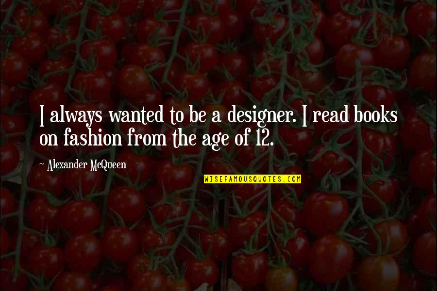 Alexander Mcqueen Quotes By Alexander McQueen: I always wanted to be a designer. I