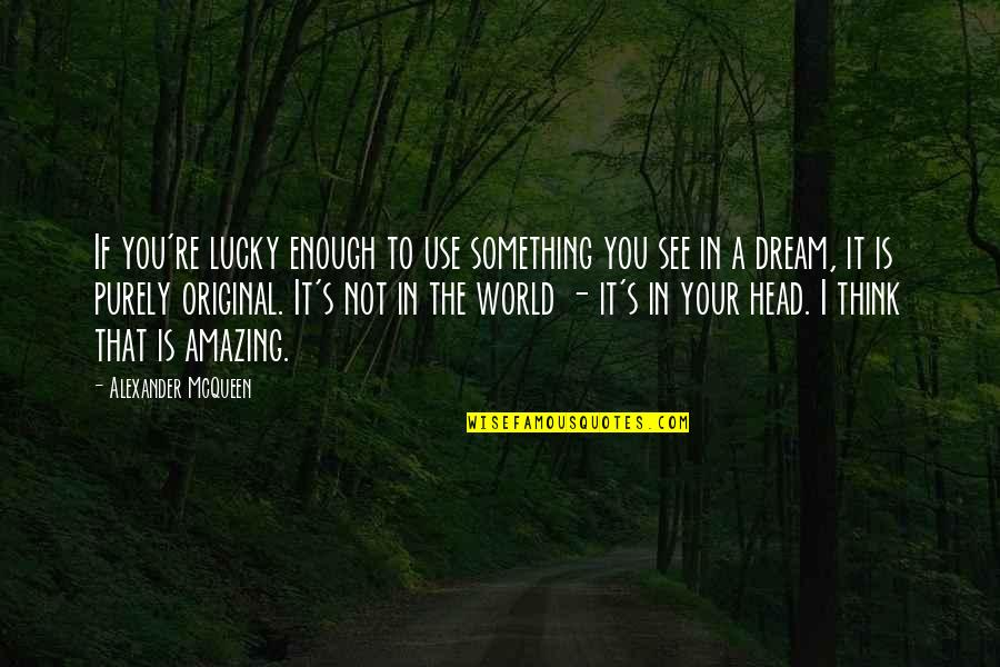 Alexander Mcqueen Quotes By Alexander McQueen: If you're lucky enough to use something you