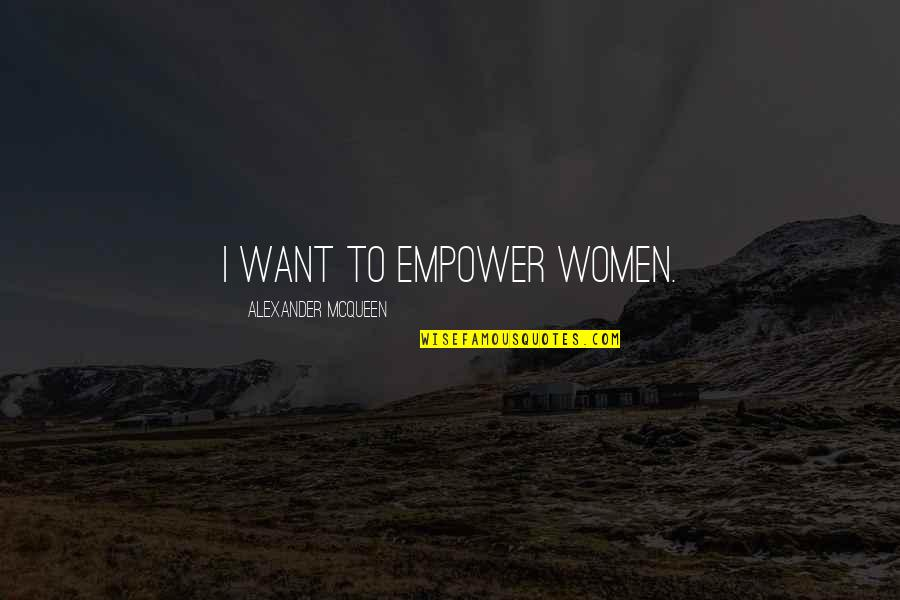 Alexander Mcqueen Quotes By Alexander McQueen: I want to empower women.