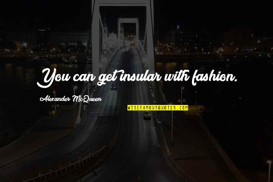 Alexander Mcqueen Quotes By Alexander McQueen: You can get insular with fashion.