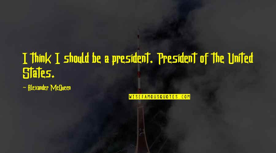 Alexander Mcqueen Quotes By Alexander McQueen: I think I should be a president. President