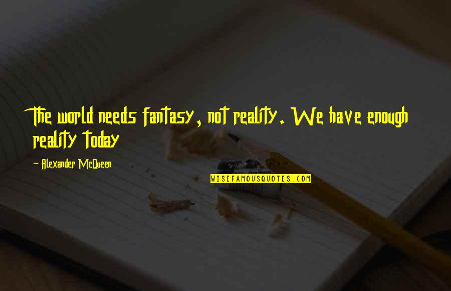 Alexander Mcqueen Quotes By Alexander McQueen: The world needs fantasy, not reality. We have
