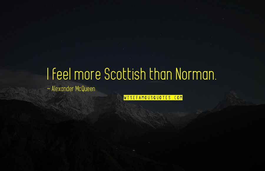 Alexander Mcqueen Quotes By Alexander McQueen: I feel more Scottish than Norman.