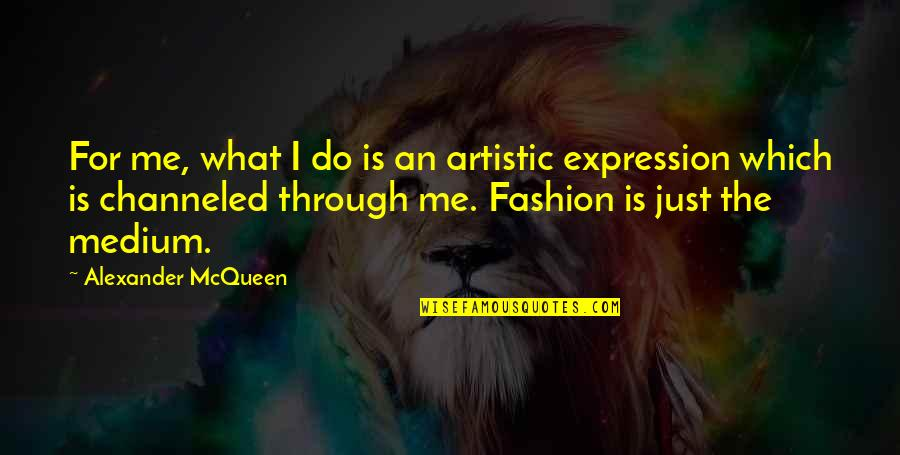 Alexander Mcqueen Quotes By Alexander McQueen: For me, what I do is an artistic