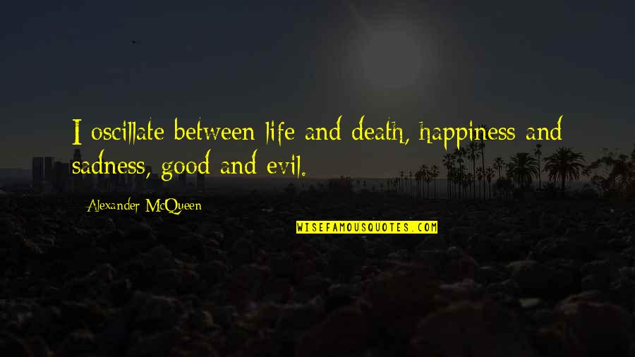 Alexander Mcqueen Quotes By Alexander McQueen: I oscillate between life and death, happiness and
