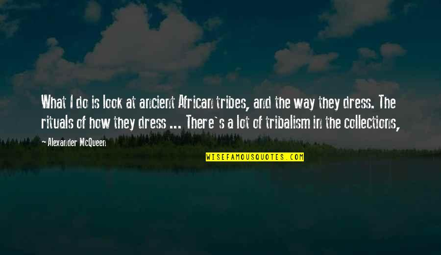 Alexander Mcqueen Quotes By Alexander McQueen: What I do is look at ancient African