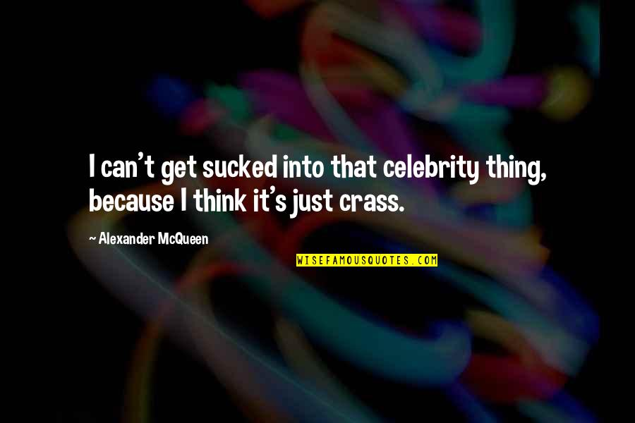 Alexander Mcqueen Quotes By Alexander McQueen: I can't get sucked into that celebrity thing,