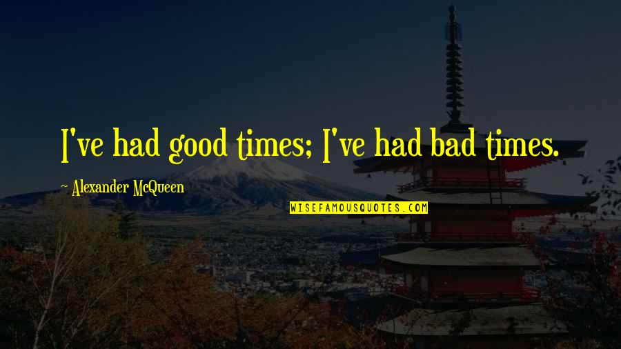 Alexander Mcqueen Quotes By Alexander McQueen: I've had good times; I've had bad times.