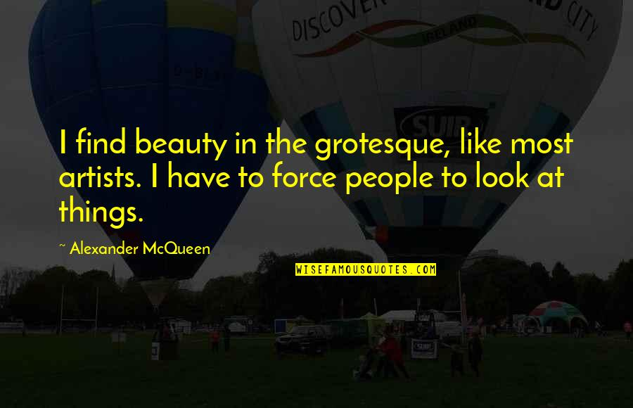 Alexander Mcqueen Quotes By Alexander McQueen: I find beauty in the grotesque, like most
