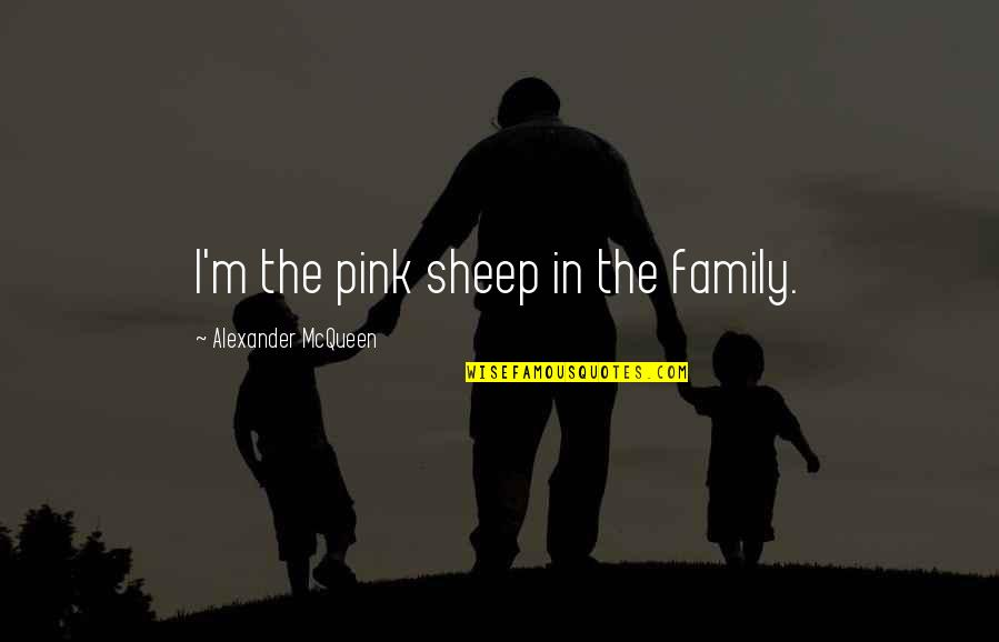 Alexander Mcqueen Quotes By Alexander McQueen: I'm the pink sheep in the family.