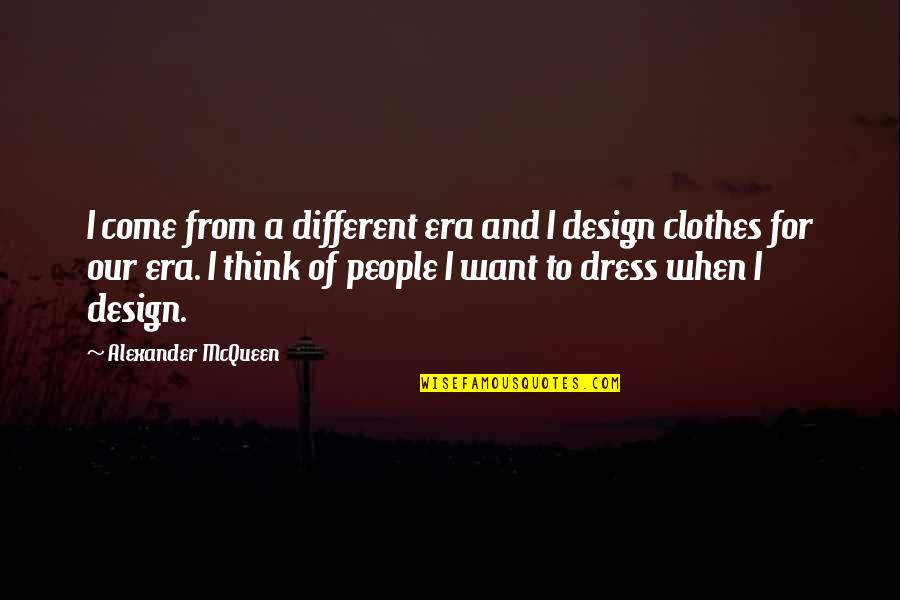 Alexander Mcqueen Quotes By Alexander McQueen: I come from a different era and I