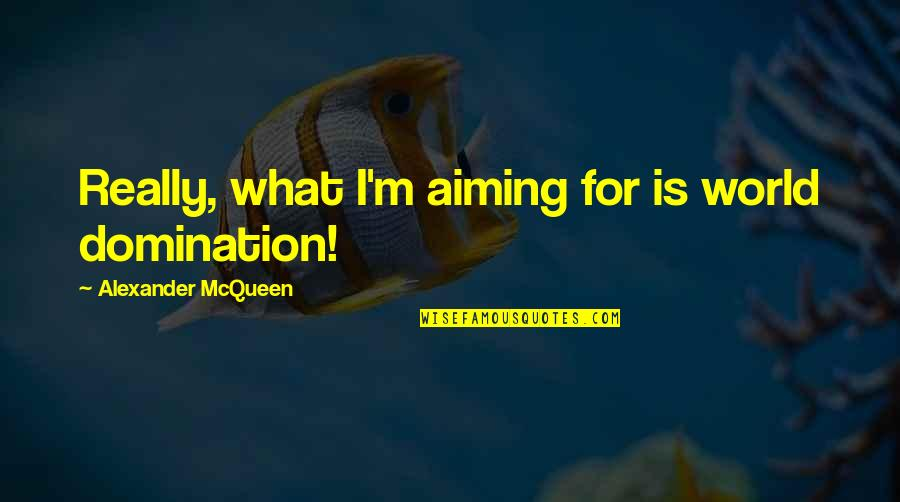 Alexander Mcqueen Quotes By Alexander McQueen: Really, what I'm aiming for is world domination!