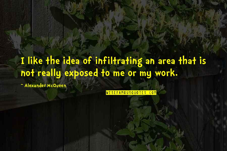 Alexander Mcqueen Quotes By Alexander McQueen: I like the idea of infiltrating an area