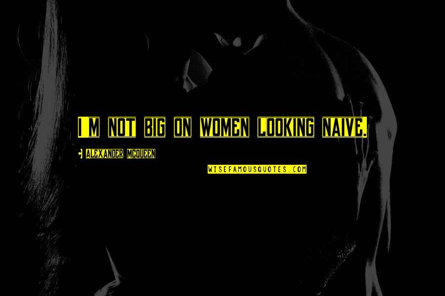 Alexander Mcqueen Quotes By Alexander McQueen: I'm not big on women looking naive.