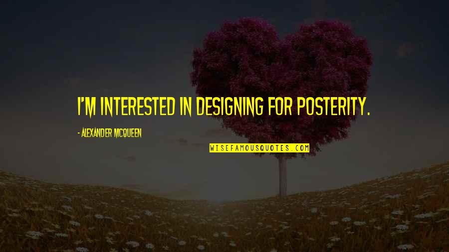 Alexander Mcqueen Quotes By Alexander McQueen: I'm interested in designing for posterity.