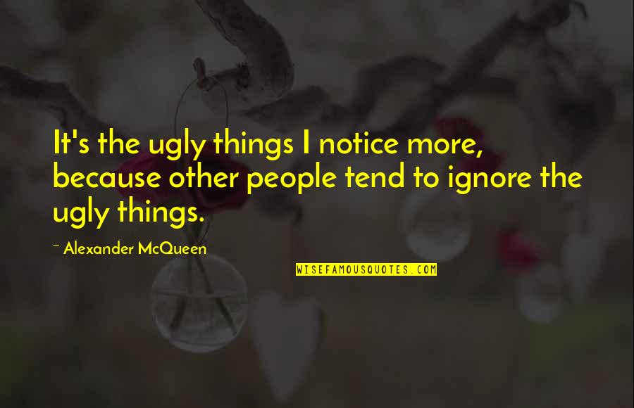 Alexander Mcqueen Quotes By Alexander McQueen: It's the ugly things I notice more, because