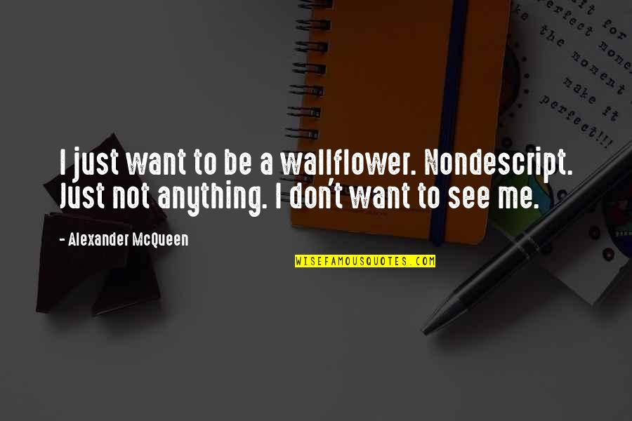 Alexander Mcqueen Quotes By Alexander McQueen: I just want to be a wallflower. Nondescript.
