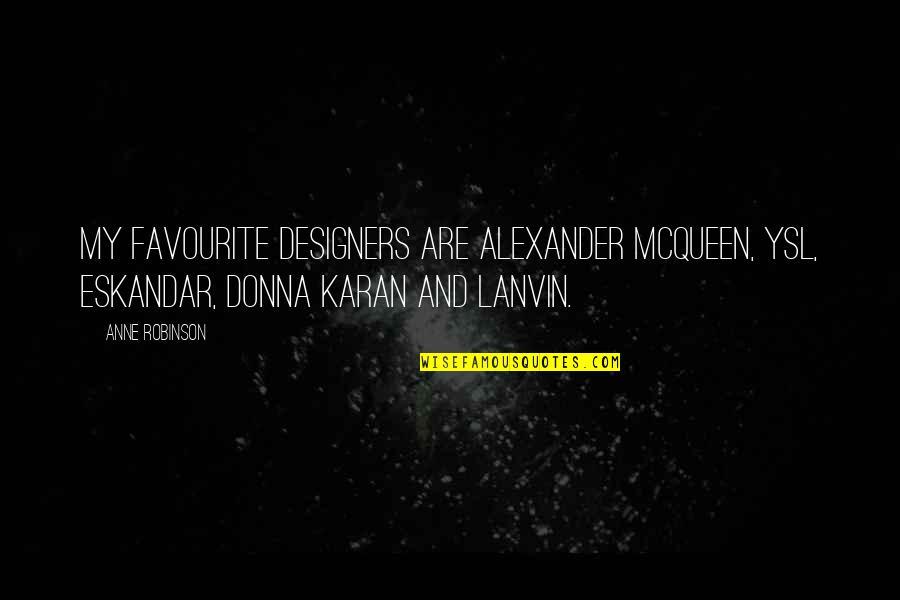 Alexander Mcqueen Quotes By Anne Robinson: My favourite designers are Alexander McQueen, YSL, Eskandar,