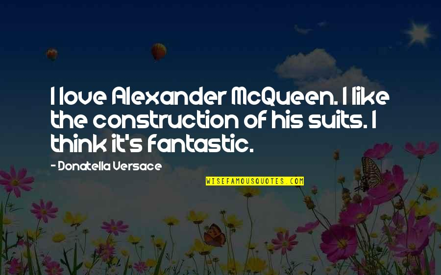 Alexander Mcqueen Quotes By Donatella Versace: I love Alexander McQueen. I like the construction