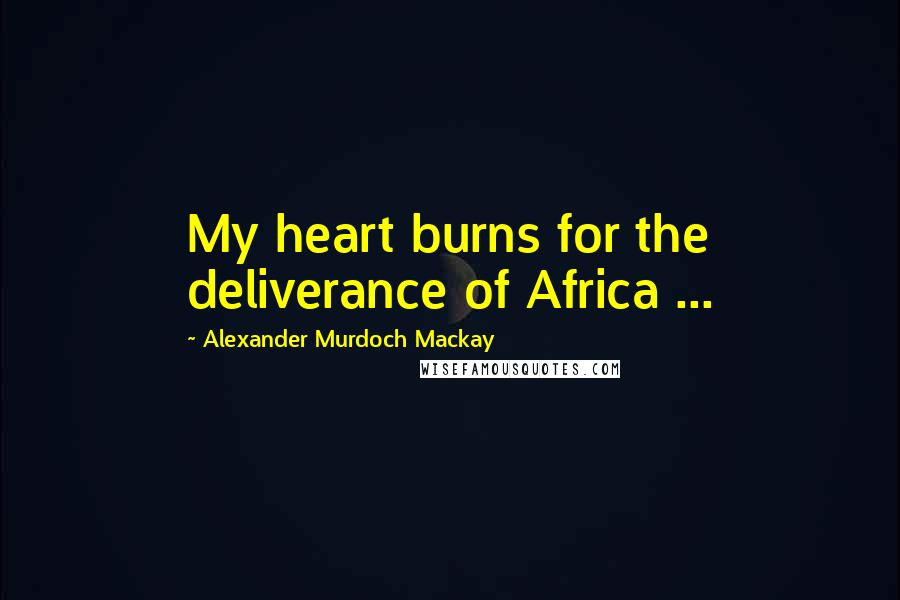 Alexander Murdoch Mackay quotes: My heart burns for the deliverance of Africa ...