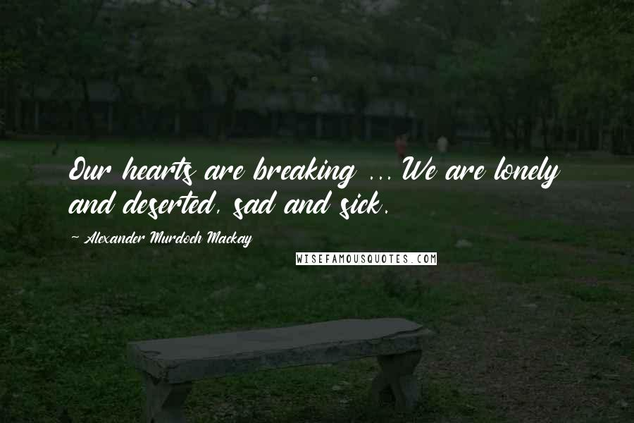 Alexander Murdoch Mackay quotes: Our hearts are breaking ... We are lonely and deserted, sad and sick.