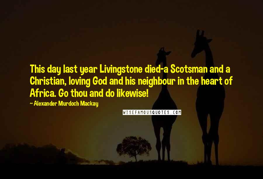 Alexander Murdoch Mackay quotes: This day last year Livingstone died-a Scotsman and a Christian, loving God and his neighbour in the heart of Africa. Go thou and do likewise!