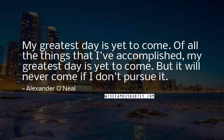 Alexander O'Neal quotes: My greatest day is yet to come. Of all the things that I've accomplished, my greatest day is yet to come. But it will never come if I don't pursue