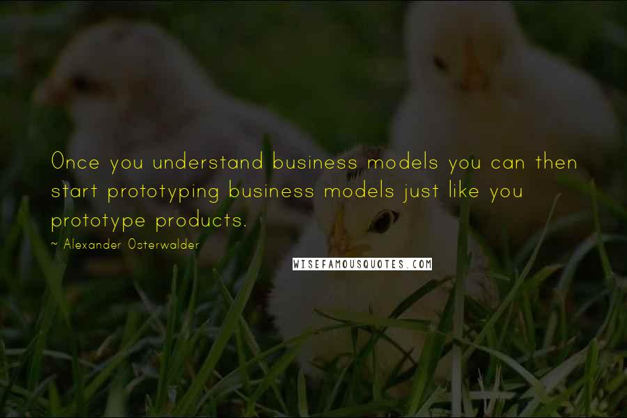 Alexander Osterwalder quotes: Once you understand business models you can then start prototyping business models just like you prototype products.