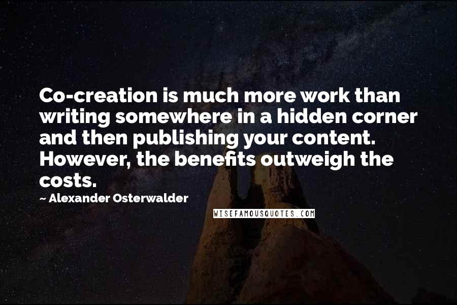 Alexander Osterwalder quotes: Co-creation is much more work than writing somewhere in a hidden corner and then publishing your content. However, the benefits outweigh the costs.