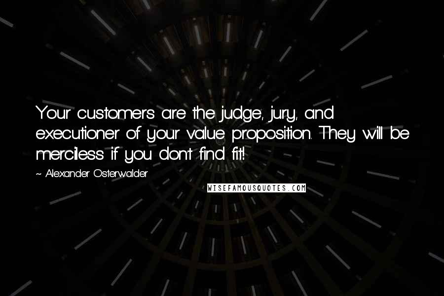 Alexander Osterwalder quotes: Your customers are the judge, jury, and executioner of your value proposition. They will be merciless if you don't find fit!
