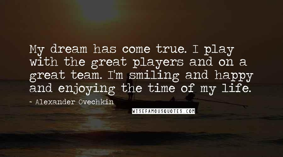 Alexander Ovechkin quotes: My dream has come true. I play with the great players and on a great team. I'm smiling and happy and enjoying the time of my life.