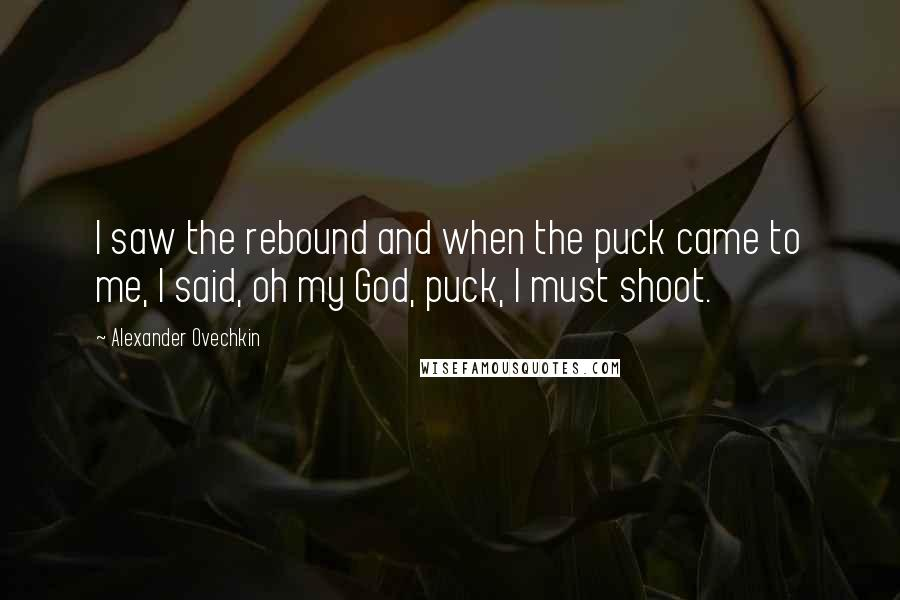 Alexander Ovechkin quotes: I saw the rebound and when the puck came to me, I said, oh my God, puck, I must shoot.